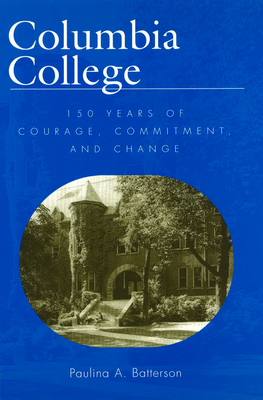 Columbia College: 150 Years of Courage, Commitment, and Change - Batterson, Paulina A