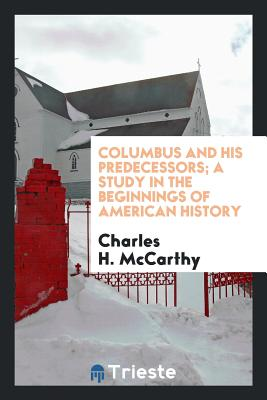 Columbus and His Predecessors; A Study in the Beginnings of American History - McCarthy, Charles H