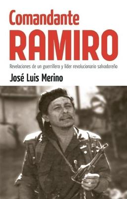 Comandante Ramiro: Revelaciones de un Guerrillero y Lider Revolucionario Salvadoreno - Merino, Jose Luis