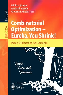 Combinatorial Optimization -- Eureka, You Shrink!: Papers Dedicated to Jack Edmonds. 5th International Workshop, Aussois, France, March 5-9, 2001, Revised Papers - Jünger, Michael (Editor), and Reinelt, Gerhard (Editor), and Rinaldi, Giovanni (Editor)
