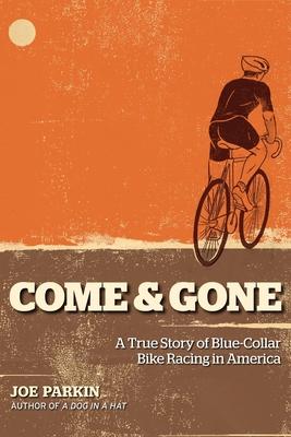 Come & Gone: A True Story of Blue-Collar Bike Racing in America - Parkin, Joe