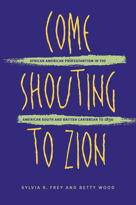 Come Shouting to Zion: African American Protestantism in the American South and British Caribbean to 1830 - Frey, Sylvia R, and Wood, Betty