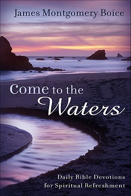 Come to the Waters: Daily Bible Devotions for Spiritual Refreshment - Boice, James Montgomery