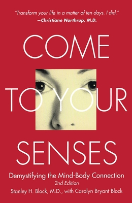 Come to Your Senses: Demystifying the Mind-Body Connection - Block, Stanley, MD, and Block, Carolyn Bryant, and Beck, Joko (Foreword by)