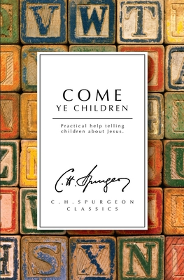 Come Ye Children: A Book for Parents and Teachers on the Christian Training of Children - Spurgeon, C H