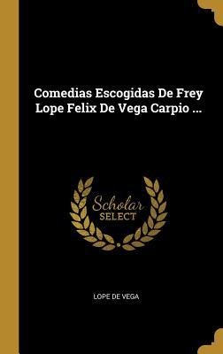 Comedias Escogidas de Frey Lope Felix de Vega Carpio ... - De Vega, Lope