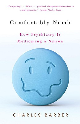 Comfortably Numb: How Psychiatry Is Medicating a Nation - Barber, Charles