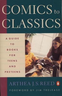 Comics to Classics: A Guide to Books for Teens and Preteens - Reed, Arthea J S, and Trelease, Jim (Foreword by)