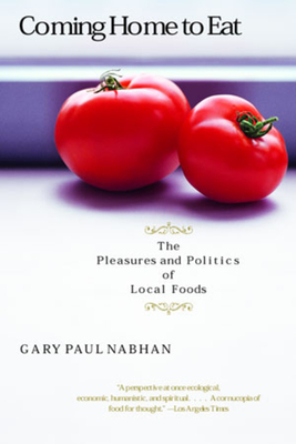 Coming Home to Eat: The Pleasures and Politics of Local Foods - Nabhan, Gary Paul, PH.D.