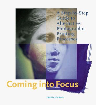 Coming Into Focus: A Step-By-Step Guide to Alternative Photographic Printing Processes - Barnier, John