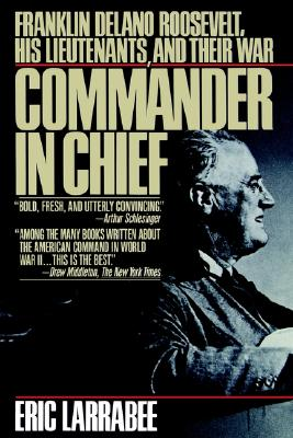 Commander in Chief: Franklin Delano Roosevelt, His Lieutenants, and Their War - Larrabee, Eric