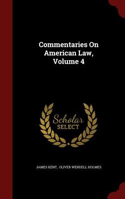 Commentaries on American Law, Volume 4 - Kent, James, and Oliver Wendell Holmes (Creator)