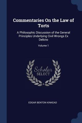 Commentaries on the Law of Torts: A Philosophic Discussion of the General Principles Underlying Civil Wrongs Ex Delicto; Volume 1 - Kinkead, Edgar Benton