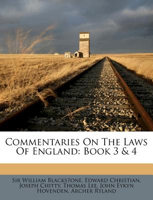 Commentaries on the Laws of England: Book 3 & 4 - Blackstone, Sir William, and Christian, Edward, and Chitty, Joseph