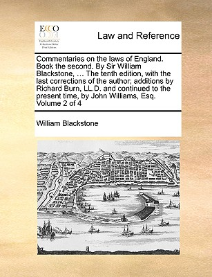 Commentaries on the Laws of England. Book the Second. by Sir William Blackstone, ... the Tenth Edition, with the Last Corrections of the Author; Additions by Richard Burn, LL.D. and Continued to the Present Time, by John Williams, Esq. Volume 2 of 4 - Blackstone, William, Sir