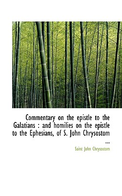 Commentary on the Epistle to the Galatians: And Homilies on the Epistle to the Ephesians, of S. Joh - Chrysostomos, St John, Archbishop, and Chrysostom, Saint John