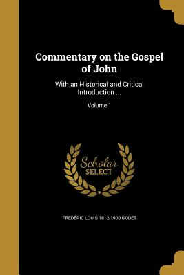 Commentary on the Gospel of John: With an Historical and Critical Introduction ...; Volume 1 - Godet, Frederic Louis 1812-1900