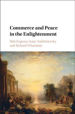 Commerce and Peace in the Enlightenment - Kapossy, Bela (Editor), and Nakhimovsky, Isaac (Editor), and Whatmore, Richard (Editor)