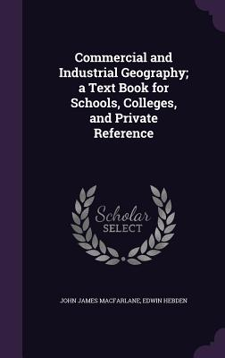 Commercial and Industrial Geography; A Text Book for Schools, Colleges, and Private Reference - MacFarlane, John James, and Hebden, Edwin