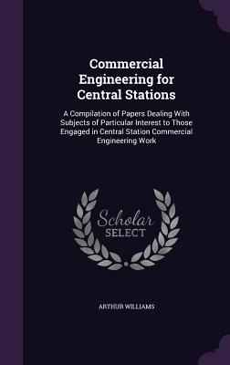 Commercial Engineering for Central Stations: A Compilation of Papers Dealing with Subjects of Particular Interest to Those Engaged in Central Station Commercial Engineering Work - Williams, Arthur
