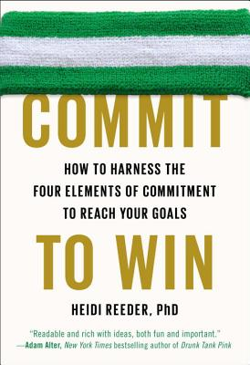 Commit to Win: How to Harness the Four Elements of Commitment to Reach Your Goals - Reeder, Heidi, PhD