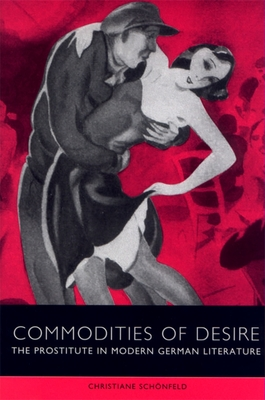 Commodities of Desire: The Prostitute in Modern German Literature - Schonfeld, Christiane (Editor), and Schvnfeld, Christiane (Editor), and Schanfeld, Christiane (Editor)