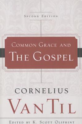 Common Grace and the Gospel - Van Til, Cornelius, and Oliphint, K Scott