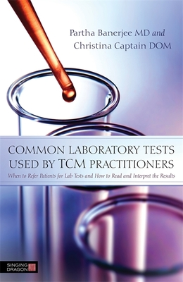 Common laboratory tests used by TCM practitioners: When to Refer Patients for Lab Tests and How to Read and Interpret the Results - Banerjee, Partha, and Captain, Christina