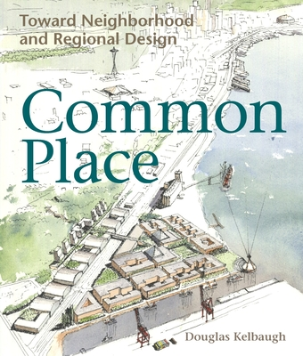 Common Place: Neighborhood and Regional Design in Seattle - Kelbaugh, Douglas