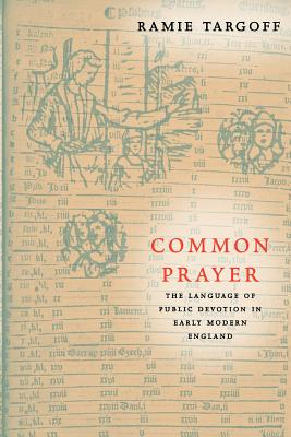 Common Prayer: The Language of Public Devotion in Early Modern England - Targoff, Ramie