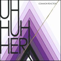 Common Reaction - Uh Huh Her