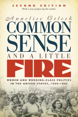 Common Sense and a Little Fire: Women and Working-Class Politics in the United States, 1900-1965 - Orleck, Annelise