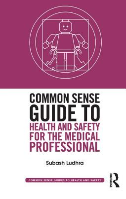 Common Sense Guide to Health and Safety for the Medical Professional - Ludhra, Subash