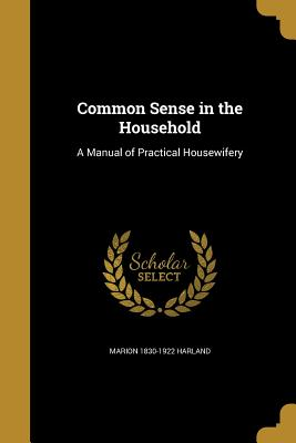 Common Sense in the Household: A Manual of Practical Housewifery - Harland, Marion 1830-1922
