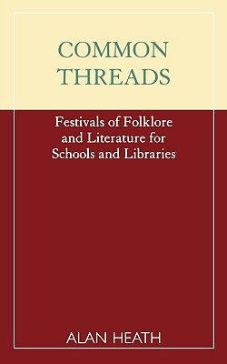 Common Threads: Festivals of Folklore and Literature for Schools and Libraries - Heath, Alan