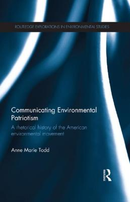 Communicating Environmental Patriotism: A Rhetorical History of the American Environmental Movement - Todd, Anne Marie