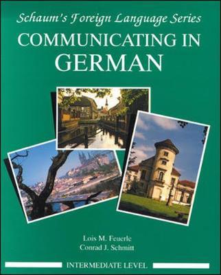Communicating in German, (Intermediate Level) - Feuerle, Lois M, Ph.D., and Schmitt, Conrad J, Ph.D., and Schnitt, Conrad J