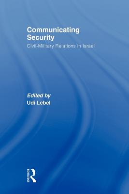 Communicating Security: Civil-Military Relations in Israel - Lebel, Udi (Editor)