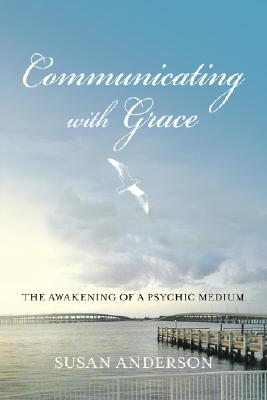 Communicating with Grace: The Awakening of a Psychic Medium - Anderson, Susan