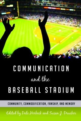 Communication and the Baseball Stadium: Community, Commodification, Fanship, and Memory - Herbeck, Dale (Editor), and Drucker, Susan J. (Editor)