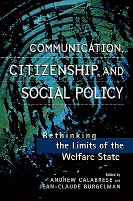 Communication, Citizenship, and Social Policy: Rethinking the Limits of the Welfare State - Calabrese, Andrew (Editor), and Burgelman, Jean-Claude (Editor), and Aufderheide, Patricia, Ph.D. (Contributions by)
