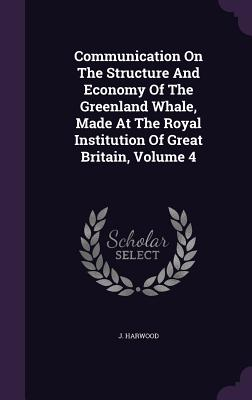 Communication on the Structure and Economy of the Greenland Whale, Made at the Royal Institution of Great Britain, Volume 4 - Harwood, J