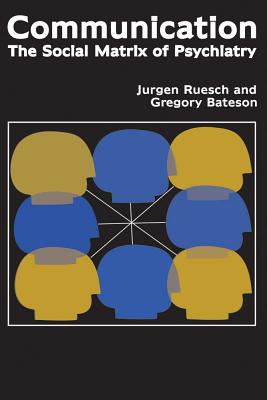 Communication: The Social Matrix of Psychiatry - Ruesch, Jurgen, and Bateson, Gregory