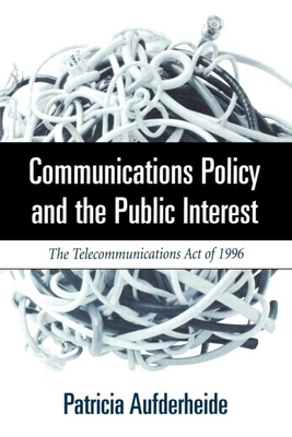 Communications Policy and the Public Interest: The Telecommunications Act of 1996 - Aufderheide, Patricia, Ph.D., and United States