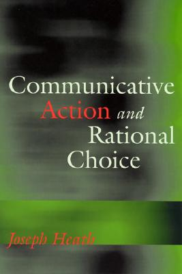 Communicative Action and Rational Choice - Heath, Joseph
