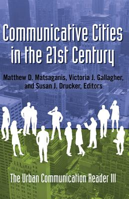 Communicative Cities in the 21st Century; The Urban Communication Reader III - Matsaganis, Matthew D (Editor), and Gallagher, Victoria J (Editor), and Drucker, Susan J (Editor)