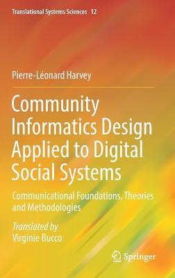 Community Informatics Design Applied to Digital Social Systems: Communicational Foundations, Theories and Methodologies - Harvey, Pierre-Leonard, and Bucco, Virginie (Translated by)