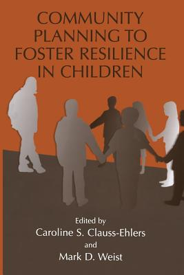 Community Planning to Foster Resilience in Children - Clauss-Ehlers, Caroline S (Editor), and Weist, Mark D, PH.D. (Editor)