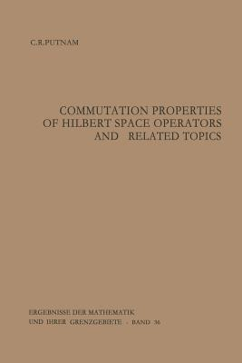 Commutation Properties of Hilbert Space Operators and Related Topics - Putnam, Calvin R