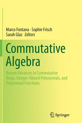Commutative Algebra: Recent Advances in Commutative Rings, Integer-Valued Polynomials, and Polynomial Functions - Fontana, Marco (Editor), and Frisch, Sophie (Editor), and Glaz, Sarah (Editor)